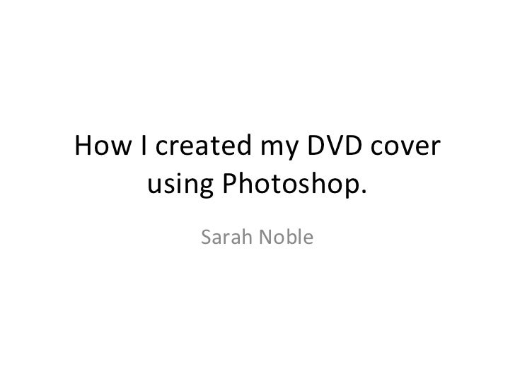 How I created my DVD cover     using Photoshop.        Sarah Noble