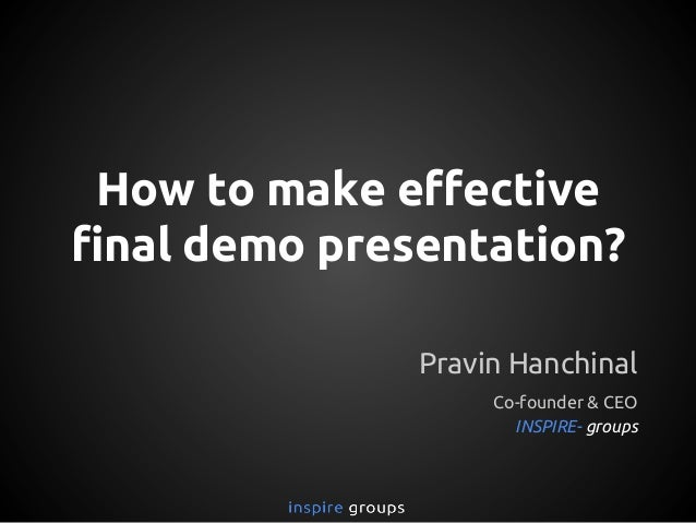 How to make effective final demo presentation? Pravin Hanchinal Co-founder & CEO INSPIRE- groups