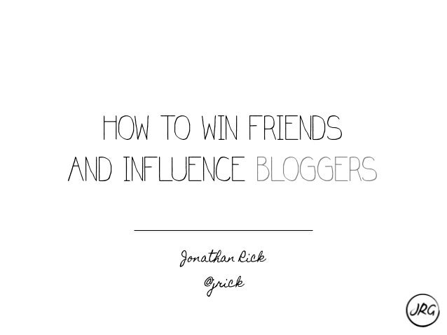 HOW TO WIN FRIENDS AND INFLUENCE BLOGGERS Jonathan Rick @jrick
