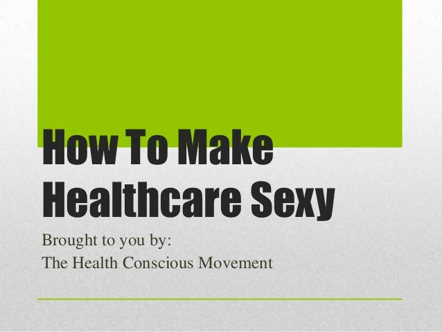 How To MakeHealthcare SexyBrought to you by:The Health Conscious Movement