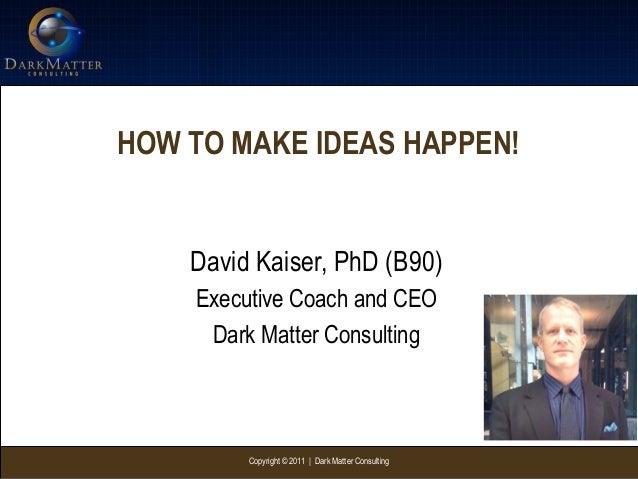 Copyright © 2011   Dark Matter ConsultingHOW TO MAKE IDEAS HAPPEN!David Kaiser, PhD (B90)Executive Coach and CEODark Matte...