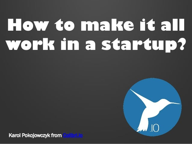 How to make it all work in a startup?  Karol Pokojowczyk from Colibri.io