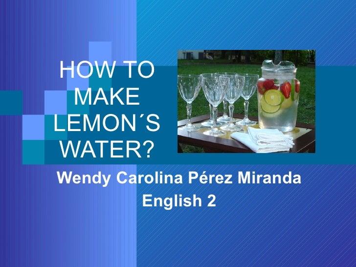 HOW TO MAKE LEMON´S WATER? Wendy Carolina Pérez Miranda English 2
