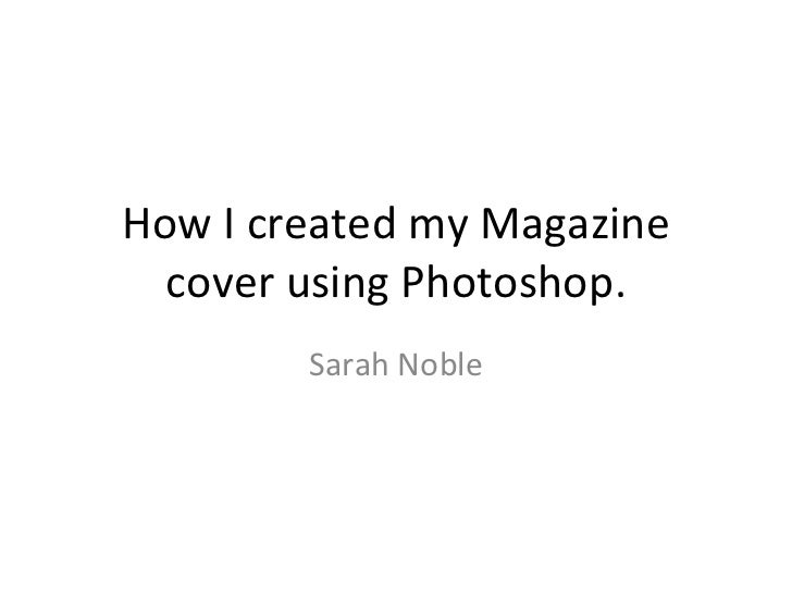 How I created my Magazine  cover using Photoshop.        Sarah Noble