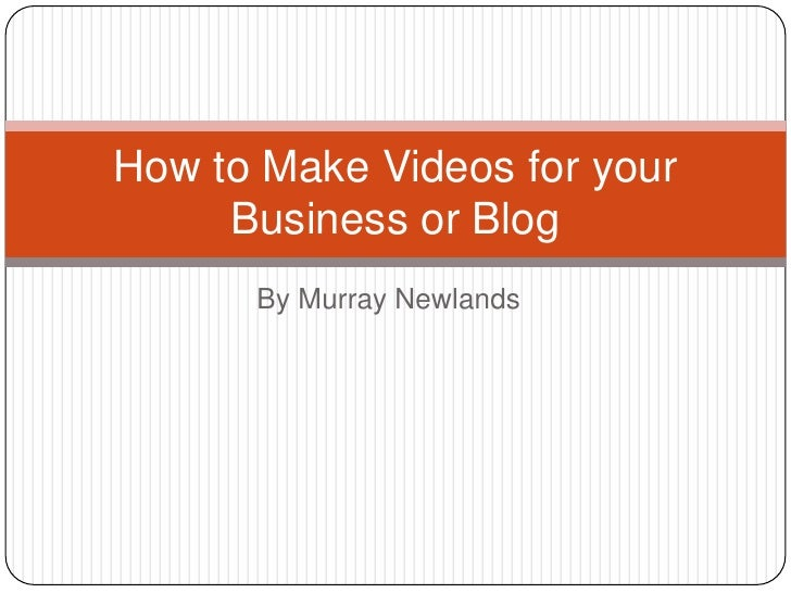 How to Make Videos for your     Business or Blog      By Murray Newlands