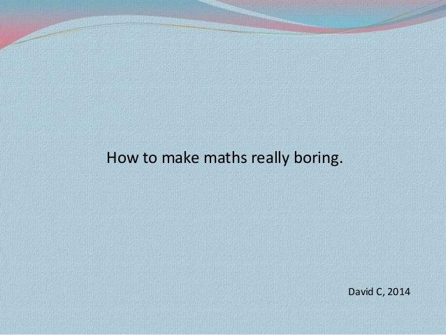How to make maths really boring.  David C, 2014