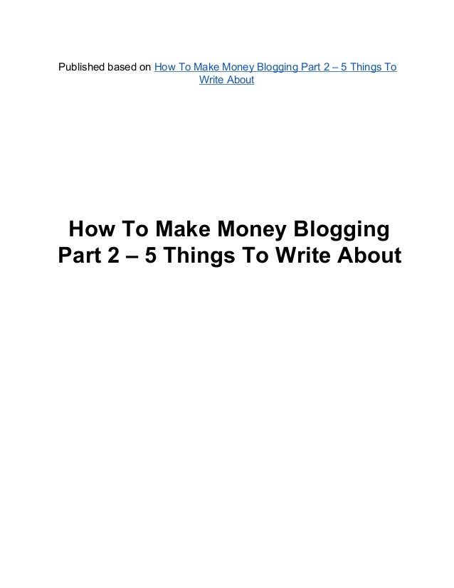 How To Make Money Blogging Part 2 – 5 Things To Write About