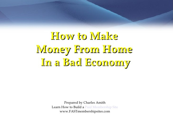 How to Make  Money From Home  In a Bad Economy Prepared by Charles Amith Learn How to Build a  Paid Membership Site www.FA...