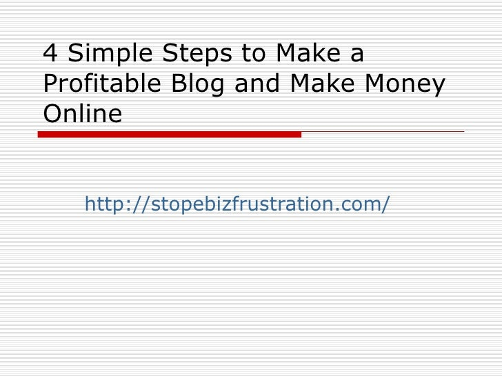 4 Simple Steps to Make a Profitable Blog and Make Money Online      http://stopebizfrustration.com/