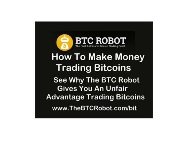 How To Make Money Trading Bitcoins   The BTC Robot The Unfair Trading Advantage