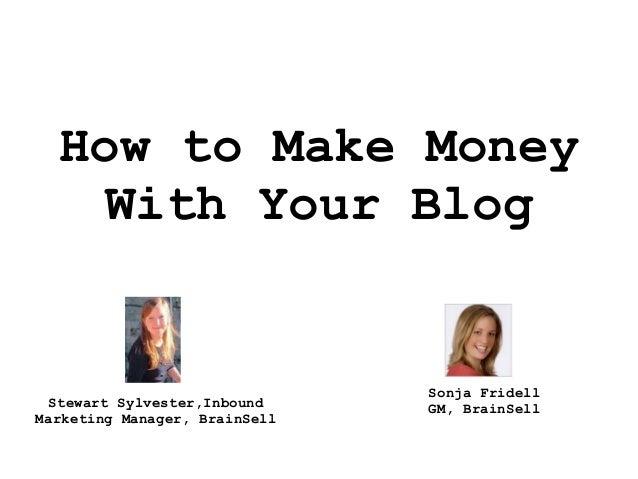 How to Make MoneyWith Your BlogStewart Sylvester,InboundMarketing Manager, BrainSellSonja FridellGM, BrainSell