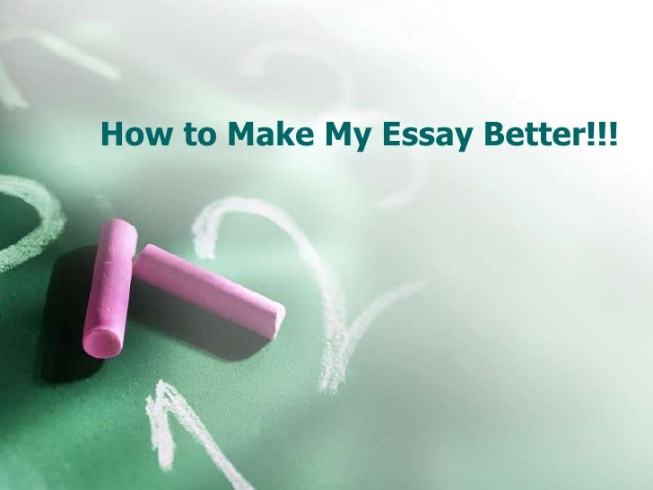 How to Make My Essay Better!!!<br />