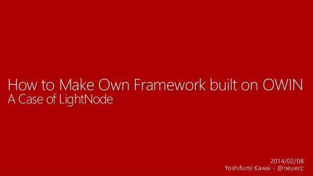 How to Make Own Framework built on OWIN A Case of LightNode 2014/02/08 Yoshifumi Kawai - @neuecc