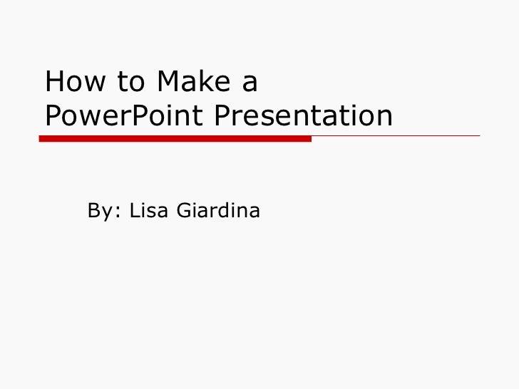 How to Make a  PowerPoint Presentation By: Lisa Giardina