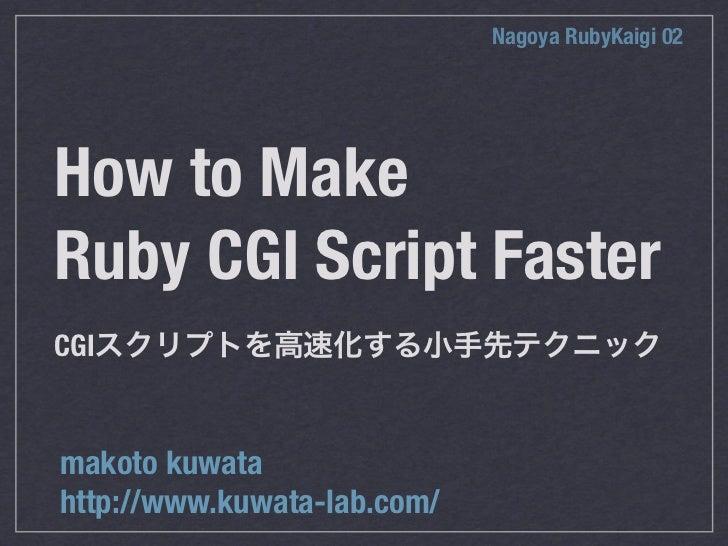 Nagoya RubyKaigi 02How to MakeRuby CGI Script FasterCGImakoto kuwatahttp://www.kuwata-lab.com/