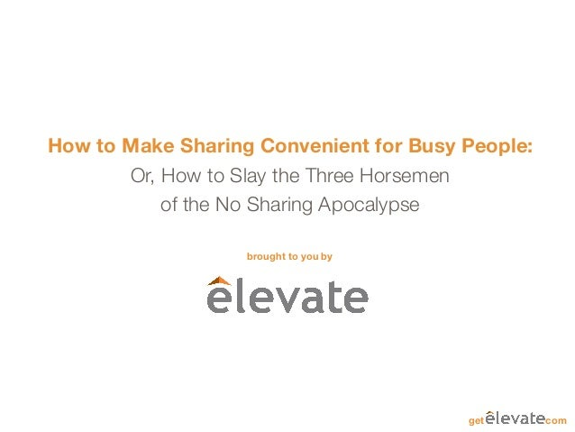 How to Make Sharing Convenient for Busy People:       Or, How to Slay the Three Horsemen           of the No Sharing Apoca...