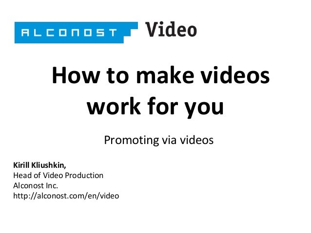 How to make videos work for you Promoting via videos Kirill Kliushkin, Head of Video Production Alconost Inc. http://alcon...
