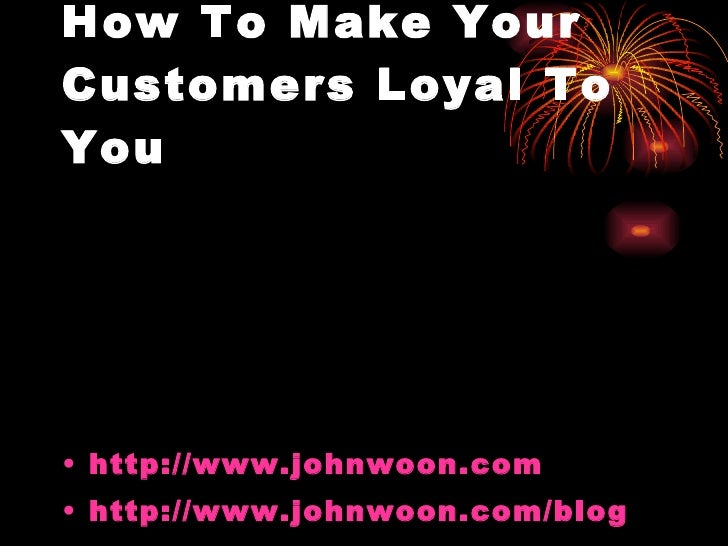 How To Make Your Customers Loyal To You <ul><li>http://www.johnwoon.com </li></ul><ul><li>http://www.johnwoon.com/blog </l...