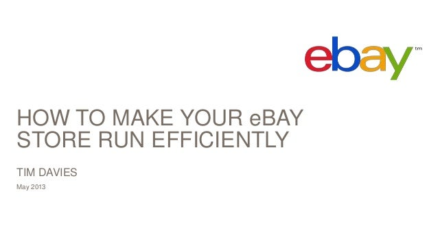 HOW TO MAKE YOUR eBAY STORE RUN EFFICIENTLY May 2013 TIM DAVIES