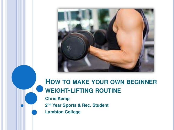 HOW TO MAKE YOUR OWN BEGINNERWEIGHT-LIFTING ROUTINEChris Kemp2nd Year Sports & Rec. StudentLambton College