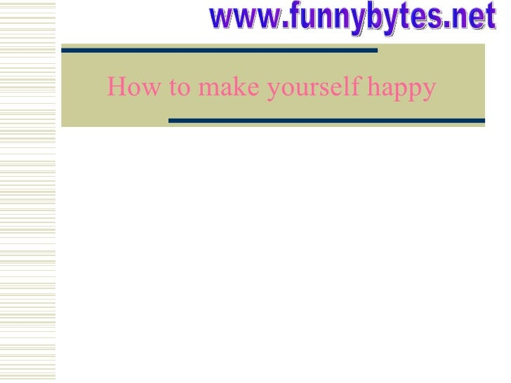 How to make yourself happy www.funnybytes.net
