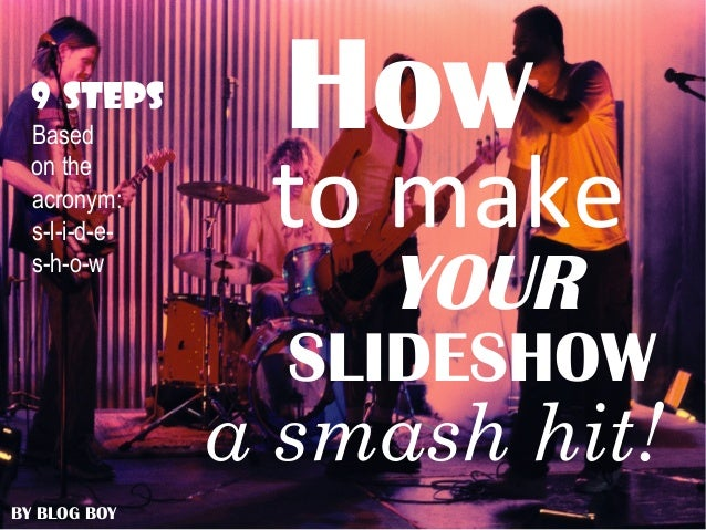 How to make YOUR SLIDESHOW a smash hit! BY BLOG BOY 9 STEPS Based on the acronym: s-l-i-d-e- s-h-o-w