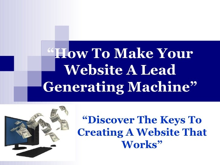 """ How To Make Your Website A Lead Generating Machine"" "" Discover The Keys To Creating A Website That Works"""