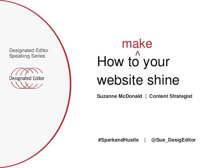 Designated Editor Speaking Series<br />make<br />^<br />How to your<br />website shine<br />Suzanne McDonald  |  Content S...