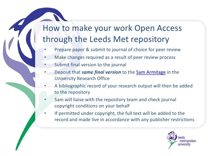 How to make your work Open Access through the Leeds Met repository<br /><ul><li>Prepare paper & submit to journal of choic...