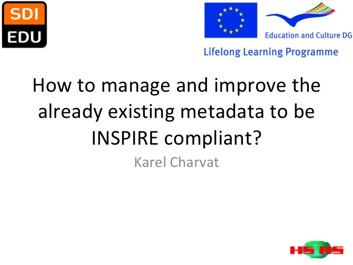 How to manage and improve the already existing metadata to be INSPIRE compliant? Karel Charvat