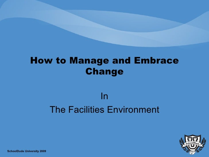 How to Manage and Embrace Change In The Facilities Environment SchoolDude University 2009