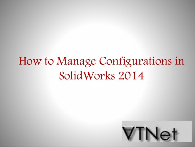How to manage configurations in solid works 2014