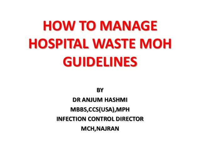 HOW TO MANAGE HOSPITAL WASTE MOH GUIDELINES BY DR ANJUM HASHMI MBBS,CCS(USA),MPH INFECTION CONTROL DIRECTOR MCH,NAJRAN