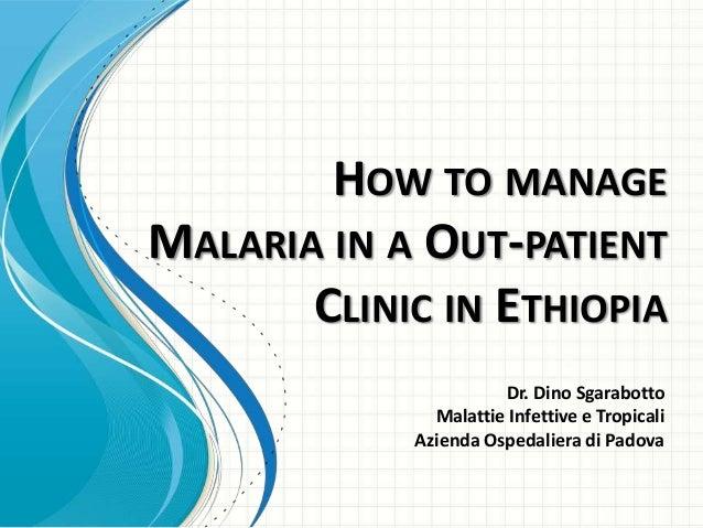 HOW TO MANAGE MALARIA IN A OUT-PATIENT CLINIC IN ETHIOPIA Dr. Dino Sgarabotto Malattie Infettive e Tropicali Azienda Osped...