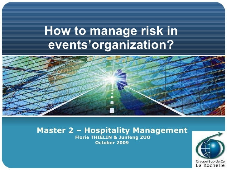 How to manage risk in events'organization? Master 2 – Hospitality Management Florie THIELIN & Junfeng ZUO October 2009