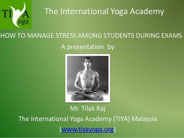 The International Yoga Academy HOW TO MANAGE STRESS AMONG STUDENTS DURING EXAMS A presentation by  Mr. Tilak Raj The Inter...