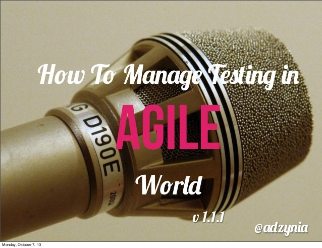 How To Manage Testing in  AGILE World v 1.1.1 Monday, October 7, 13  @adzynia