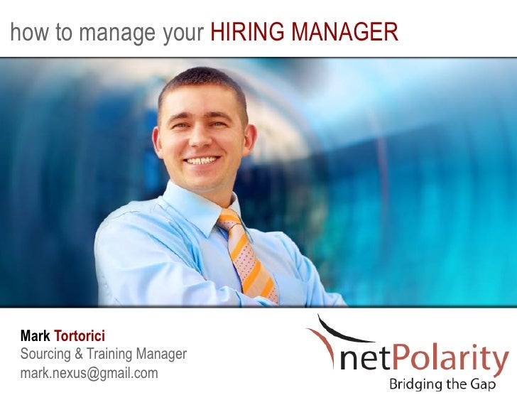 how to manage your HIRING MANAGERMark TortoriciSourcing & Training Managermark.nexus@gmail.com