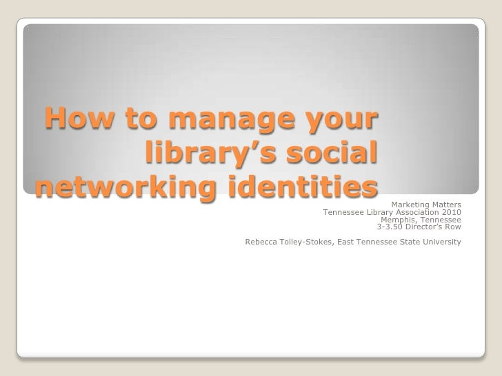 How to manage your library's social networking identities<br />Marketing Matters<br />Tennessee Library Association 2010 M...
