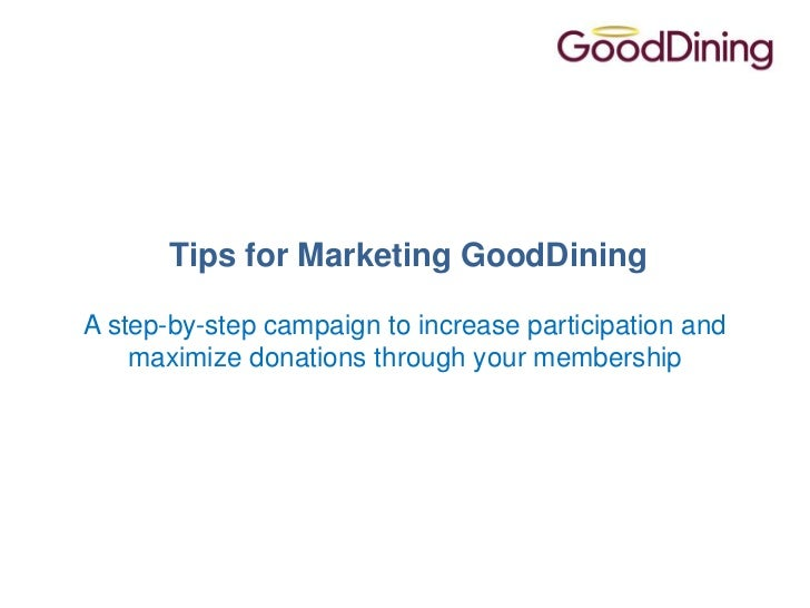 Tips for Marketing GoodDiningA step-by-step campaign to increase participation and    maximize donations through your memb...