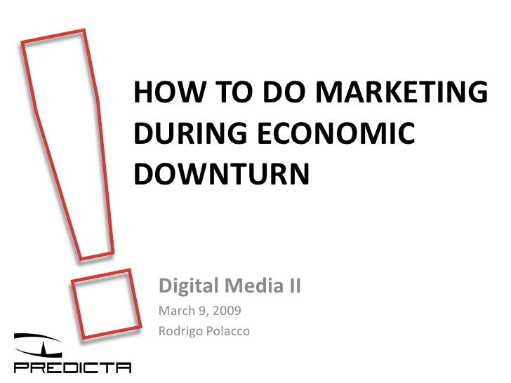 HOW TO DO MARKETING DURING ECONOMIC DOWNTURN    Digital Media II  March 9, 2009  Rodrigo Polacco