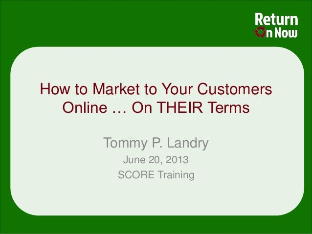 How to Market to Your CustomersOnline … On THEIR TermsTommy P. LandryJune 20, 2013SCORE Training