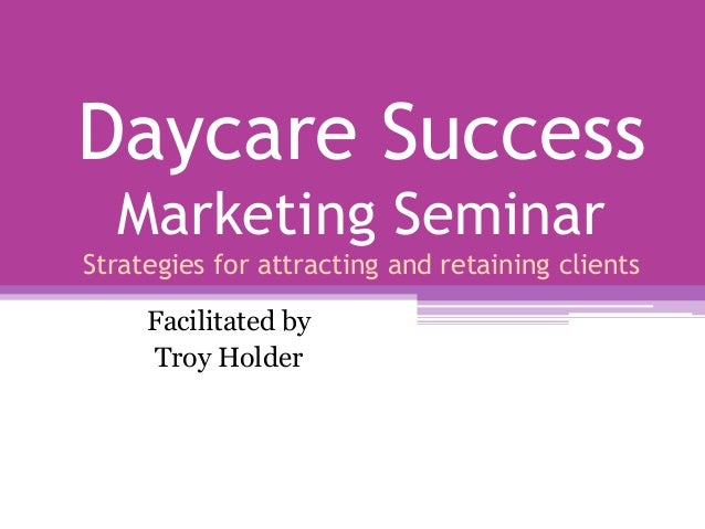 Daycare Success Marketing Seminar Strategies for attracting and retaining clients Facilitated by Troy Holder