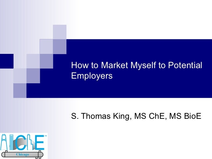 How to Market Myself to Potential Employers S. Thomas King, MS ChE, MS BioE
