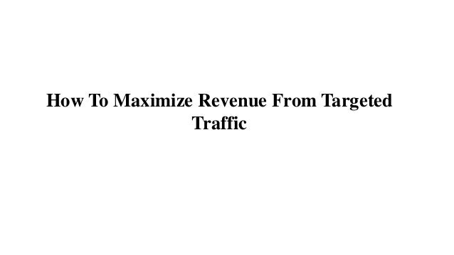 How To Maximize Revenue From Targeted Traffic