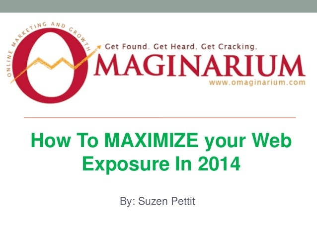 How To MAXIMIZE your Web Exposure In 2014 By: Suzen Pettit