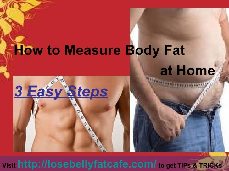 <ul><li>How to Measure Body Fat </li></ul><ul><li>at Home </li></ul><ul><li>3 Easy Steps   </li></ul>Visit  http://losebel...
