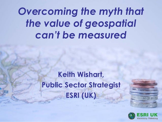 Overcoming the myth that the value of geospatial can't be measured Keith Wishart, Public Sector Strategist ESRI (UK)