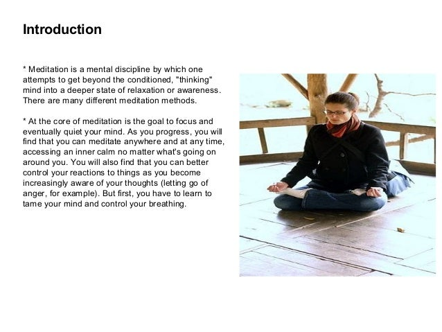 "Introduction * Meditation is a mental discipline by which one attempts to get beyond the conditioned, ""thinking"" mind into..."
