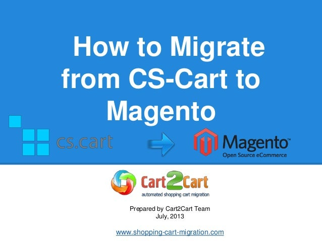 How to Migrate from CS-Cart to Magento Prepared by Cart2Cart Team July, 2013 www.shopping-cart-migration.com